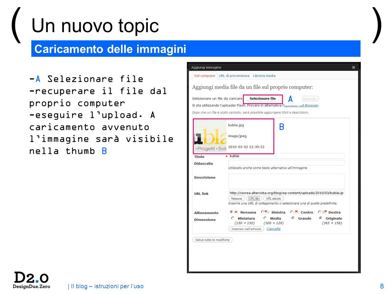 8 | Il blog – istruzioni per luso ( Un nuovo topic ) Caricamento delle immagini -A Selezionare file -recuperare il file dal proprio computer -eseguire lupload.