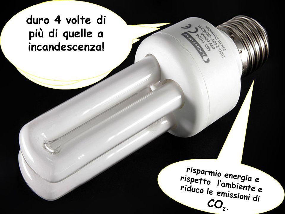 Scegliete me perché… risparmio energia e rispetto lambiente e riduco le emissioni di CO 2. Faccio risparmiare un sacco di soldi! duro 4 volte di più d