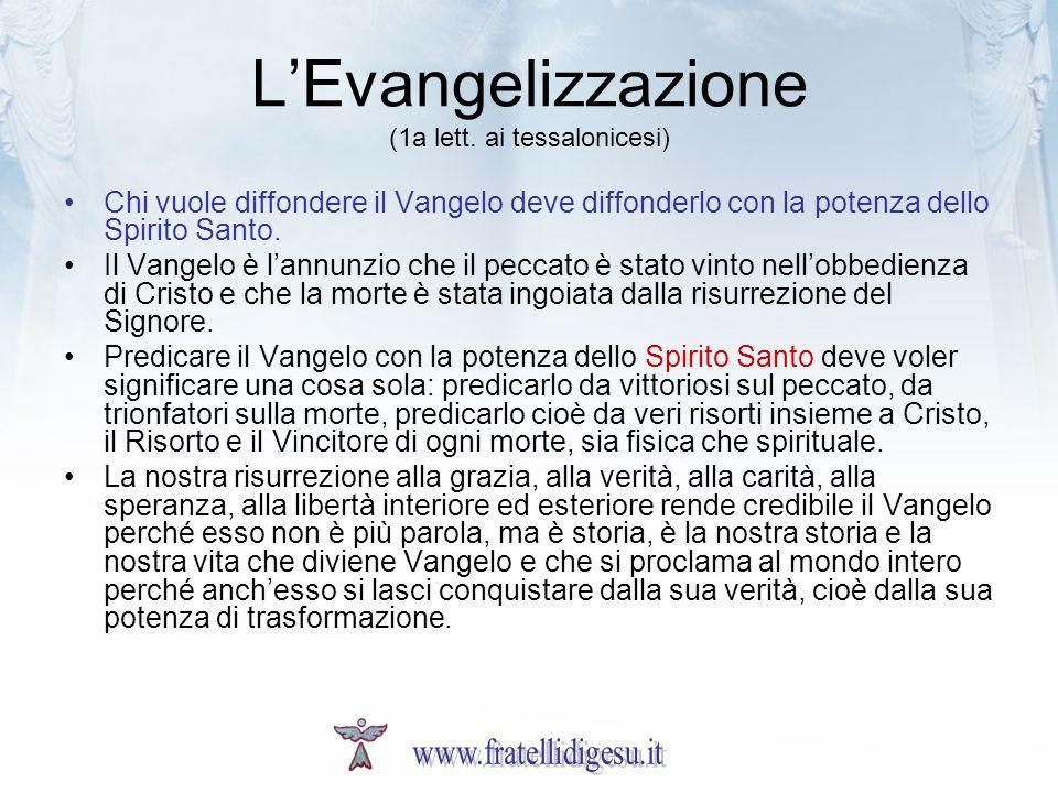 LEvangelizzazione (1a lett. ai tessalonicesi) Chi vuole diffondere il Vangelo deve diffonderlo con la potenza dello Spirito Santo. Il Vangelo è lannun