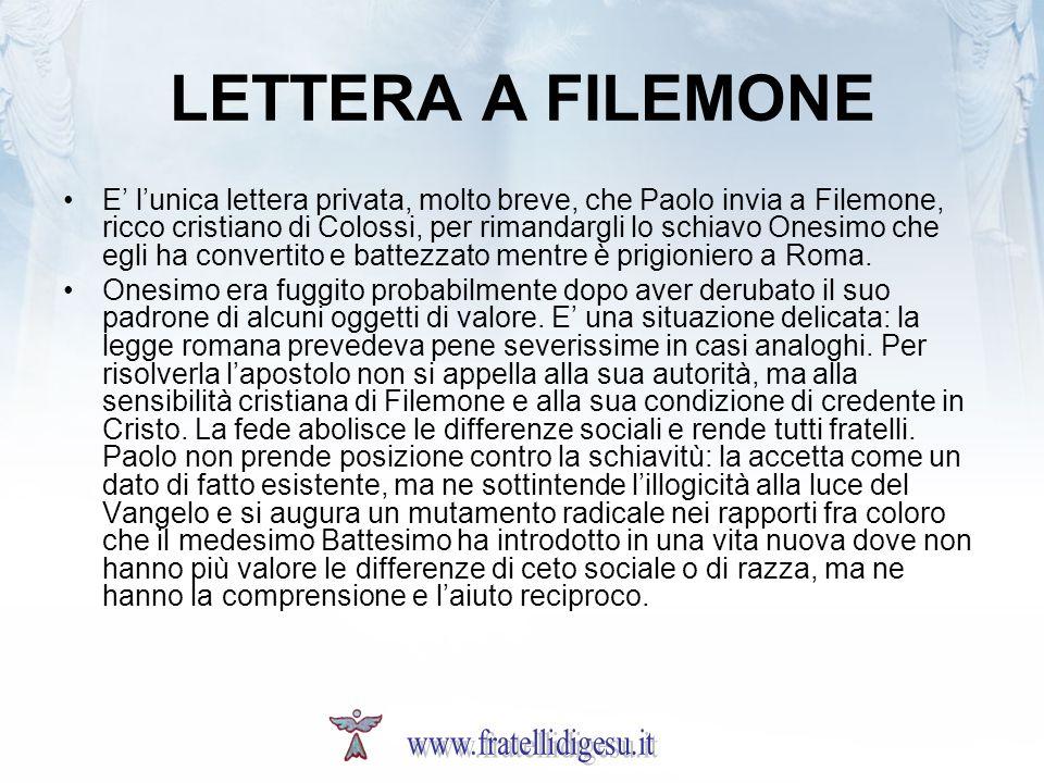 LETTERA A FILEMONE E lunica lettera privata, molto breve, che Paolo invia a Filemone, ricco cristiano di Colossi, per rimandargli lo schiavo Onesimo che egli ha convertito e battezzato mentre è prigioniero a Roma.