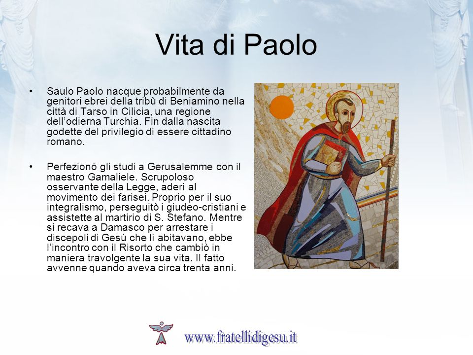 Vita di Paolo Saulo Paolo nacque probabilmente da genitori ebrei della tribù di Beniamino nella città di Tarso in Cilicia, una regione dellodierna Turchia.