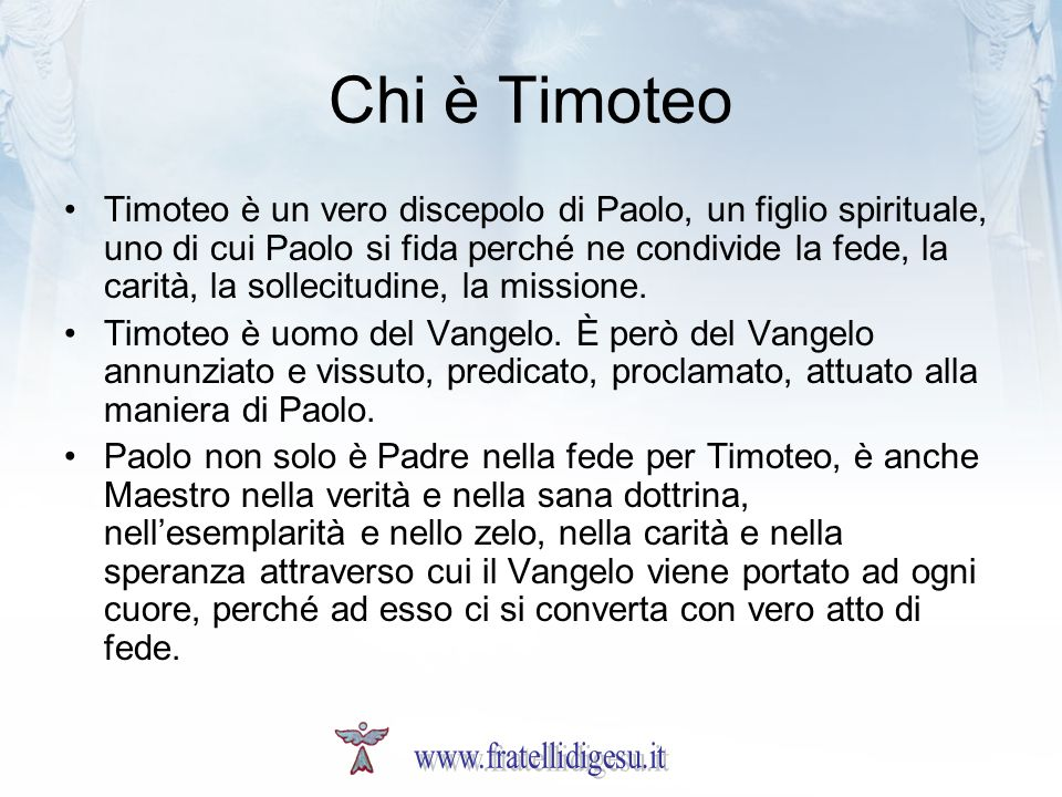 Chi è Timoteo Timoteo è un vero discepolo di Paolo, un figlio spirituale, uno di cui Paolo si fida perché ne condivide la fede, la carità, la sollecit