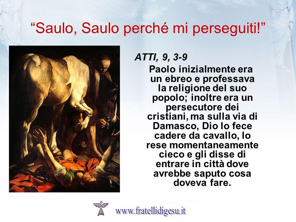 Saulo, Saulo perché mi perseguiti! ATTI, 9, 3-9 Paolo inizialmente era un ebreo e professava la religione del suo popolo; inoltre era un persecutore d
