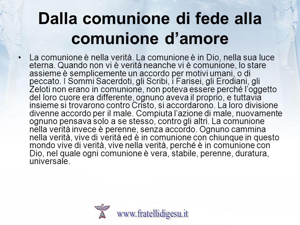 Dalla comunione di fede alla comunione damore La comunione è nella verità. La comunione è in Dio, nella sua luce eterna. Quando non vi è verità neanch