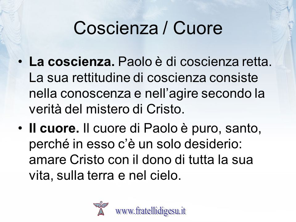 Coscienza / Cuore La coscienza. Paolo è di coscienza retta. La sua rettitudine di coscienza consiste nella conoscenza e nellagire secondo la verità de