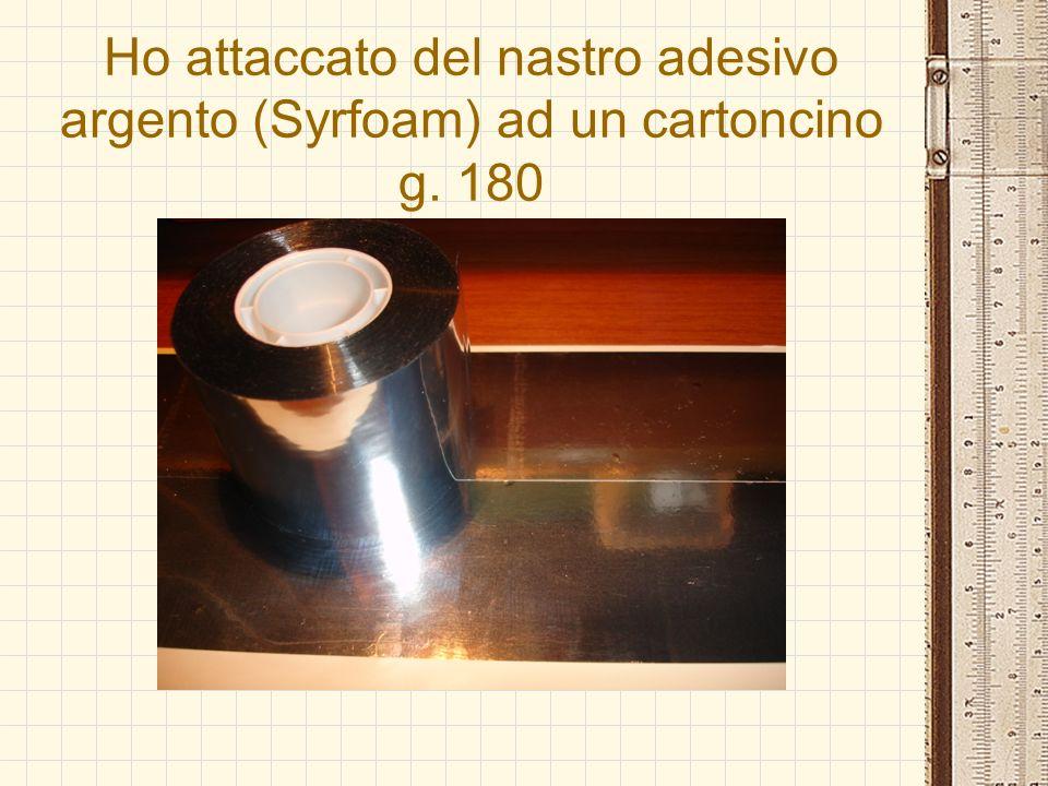 Ho attaccato del nastro adesivo argento (Syrfoam) ad un cartoncino g. 180