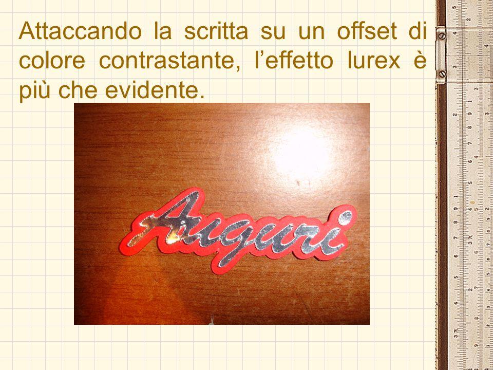 Attaccando la scritta su un offset di colore contrastante, leffetto lurex è più che evidente.