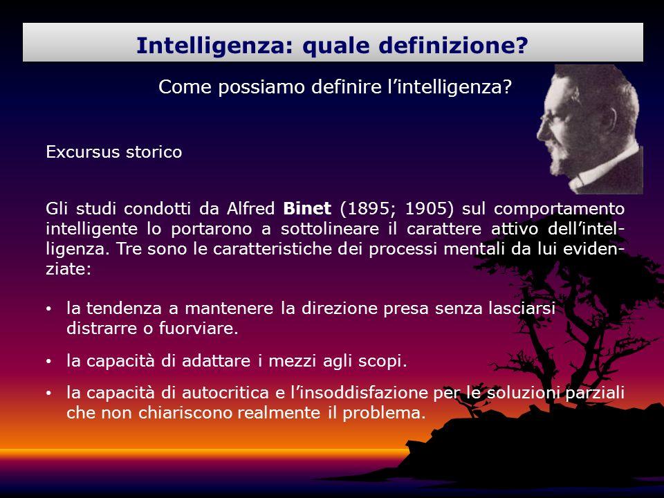 Come possiamo definire lintelligenza? Excursus storico Gli studi condotti da Alfred Binet (1895; 1905) sul comportamento intelligente lo portarono a s