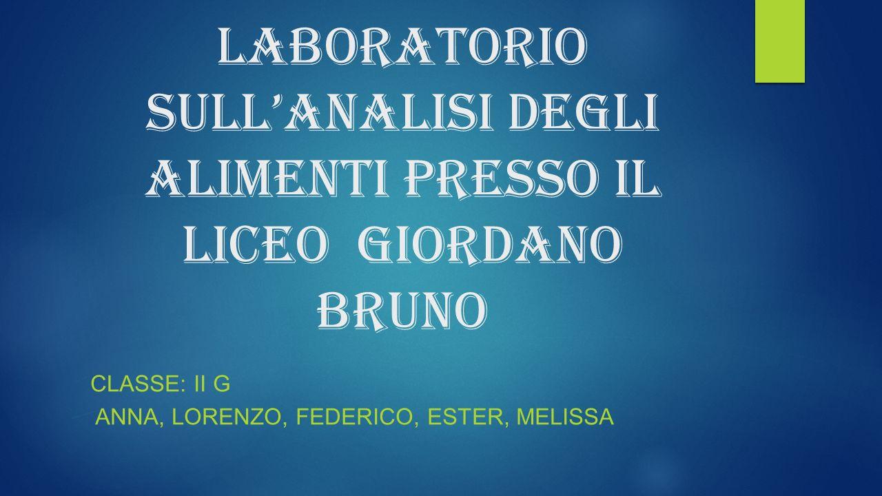 Laboratorio sullanalisi degli alimenti presso il liceo Giordano Bruno CLASSE: II G ANNA, LORENZO, FEDERICO, ESTER, MELISSA