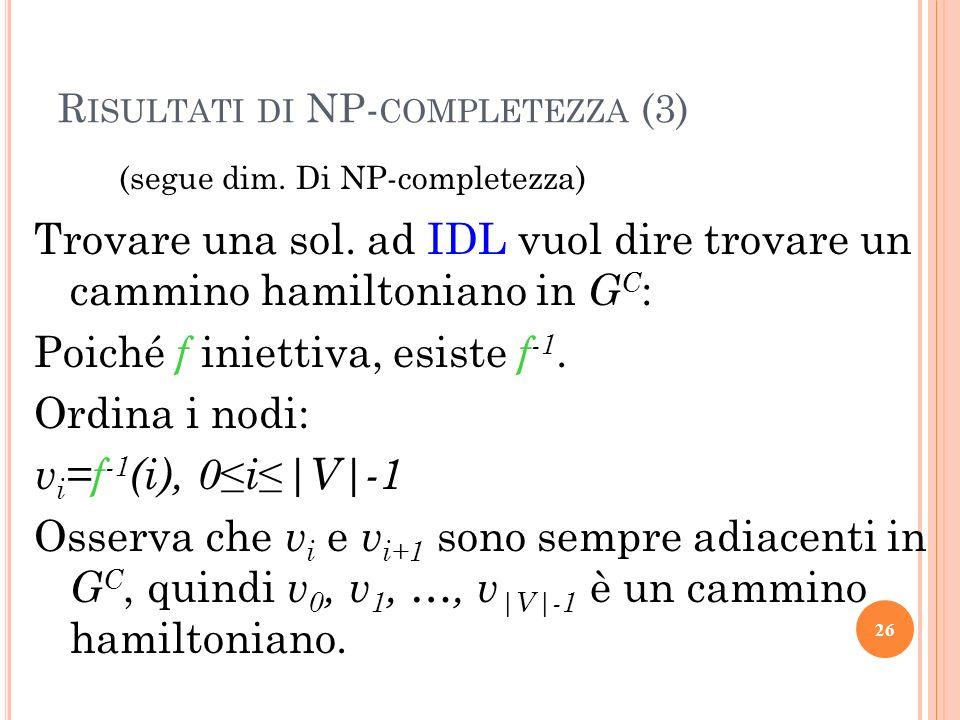 R ISULTATI DI NP- COMPLETEZZA (3) (segue dim. Di NP-completezza) Trovare una sol. ad IDL vuol dire trovare un cammino hamiltoniano in G C : Poiché f i