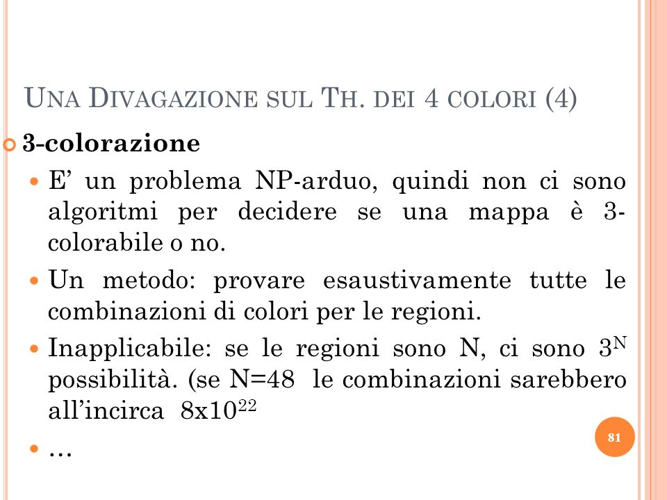 3-colorazione E un problema NP-arduo, quindi non ci sono algoritmi per decidere se una mappa è 3- colorabile o no. Un metodo: provare esaustivamente t