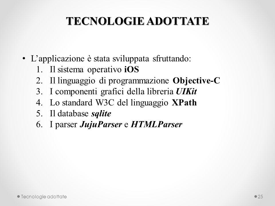 TECNOLOGIE ADOTTATE Tecnologie adottate25 Lapplicazione è stata sviluppata sfruttando: 1.Il sistema operativo iOS 2.Il linguaggio di programmazione Objective-C 3.I componenti grafici della libreria UIKit 4.Lo standard W3C del linguaggio XPath 5.Il database sqlite 6.I parser JujuParser e HTMLParser