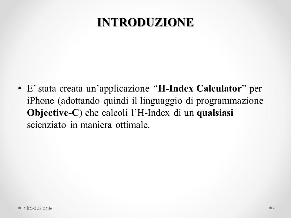 INTRODUZIONE E stata creata unapplicazione H-Index Calculator per iPhone (adottando quindi il linguaggio di programmazione Objective-C) che calcoli lH-Index di un qualsiasi scienziato in maniera ottimale.