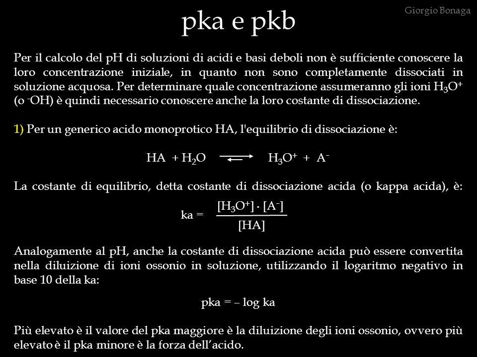 pka e pkb Per il calcolo del pH di soluzioni di acidi e basi deboli non è sufficiente conoscere la loro concentrazione iniziale, in quanto non sono completamente dissociati in soluzione acquosa.