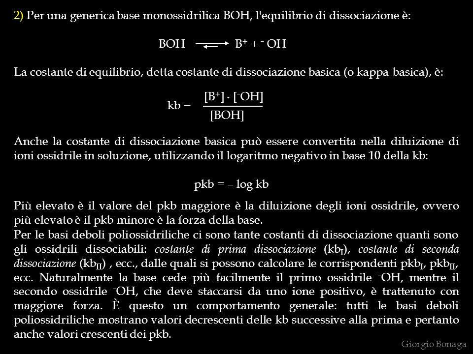 2) Per una generica base monossidrilica BOH, l equilibrio di dissociazione è: BOH B + + - OH La costante di equilibrio, detta costante di dissociazione basica (o kappa basica), è: kb = Anche la costante di dissociazione basica può essere convertita nella diluizione di ioni ossidrile in soluzione, utilizzando il logaritmo negativo in base 10 della kb: pkb = – log kb Più elevato è il valore del pkb maggiore è la diluizione degli ioni ossidrile, ovvero più elevato è il pkb minore è la forza della base.