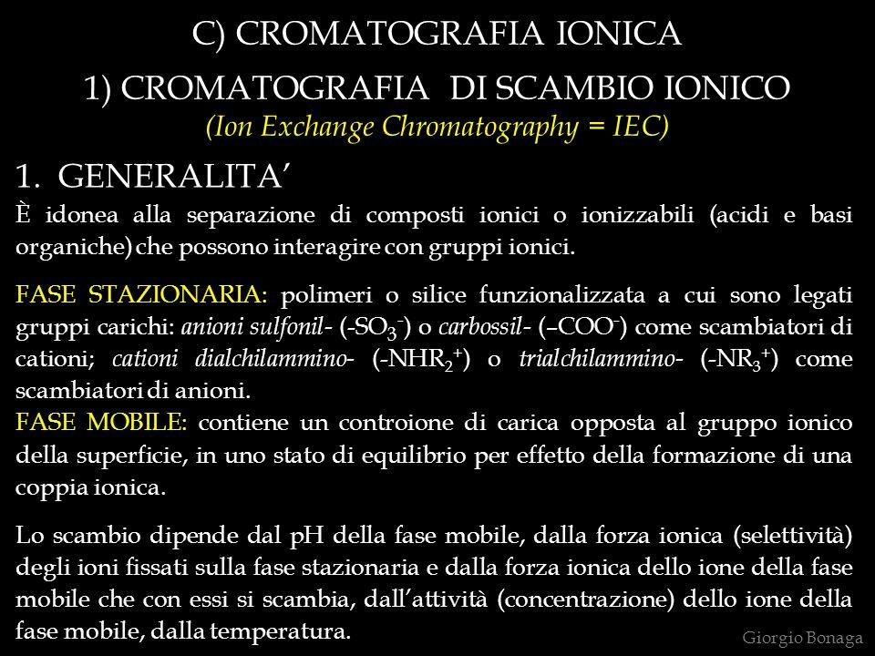 C) CROMATOGRAFIA IONICA 1) CROMATOGRAFIA DI SCAMBIO IONICO (Ion Exchange Chromatography = IEC) 1. GENERALITA È idonea alla separazione di composti ion