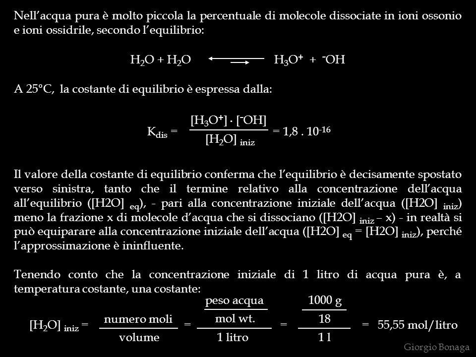 Nellacqua pura è molto piccola la percentuale di molecole dissociate in ioni ossonio e ioni ossidrile, secondo lequilibrio: H 2 O + H 2 O H 3 O + + - OH A 25°C, la costante di equilibrio è espressa dalla: K dis = = 1,8.