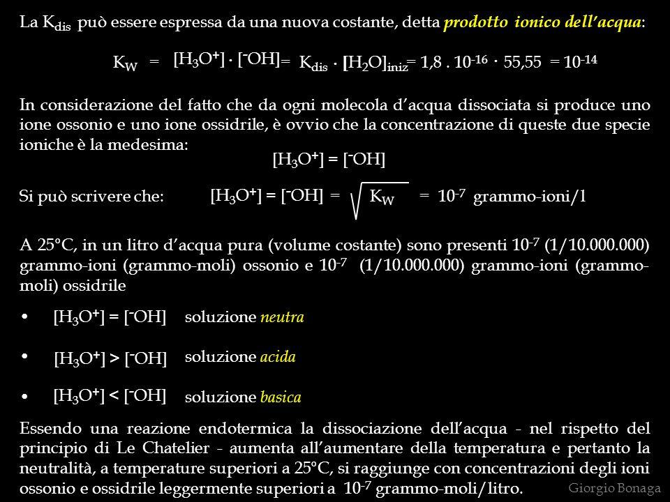 pH e pOH (pH = pondus hydrogenii = potenziale dellidrogeno) (pOH = pondus oxidrilii = potenziale dellossidrile) Lordine di grandezza estremamente piccolo delle concentrazioni degli ioni ossonio ed ossidrile suggerisce lintroduzione di un operatore matematico che consenta una percezione immediata del carattere neutro, acido e basico delle soluzioni ed anche un calcolo più rapido nelle applicazioni quantitative di questi concetti.