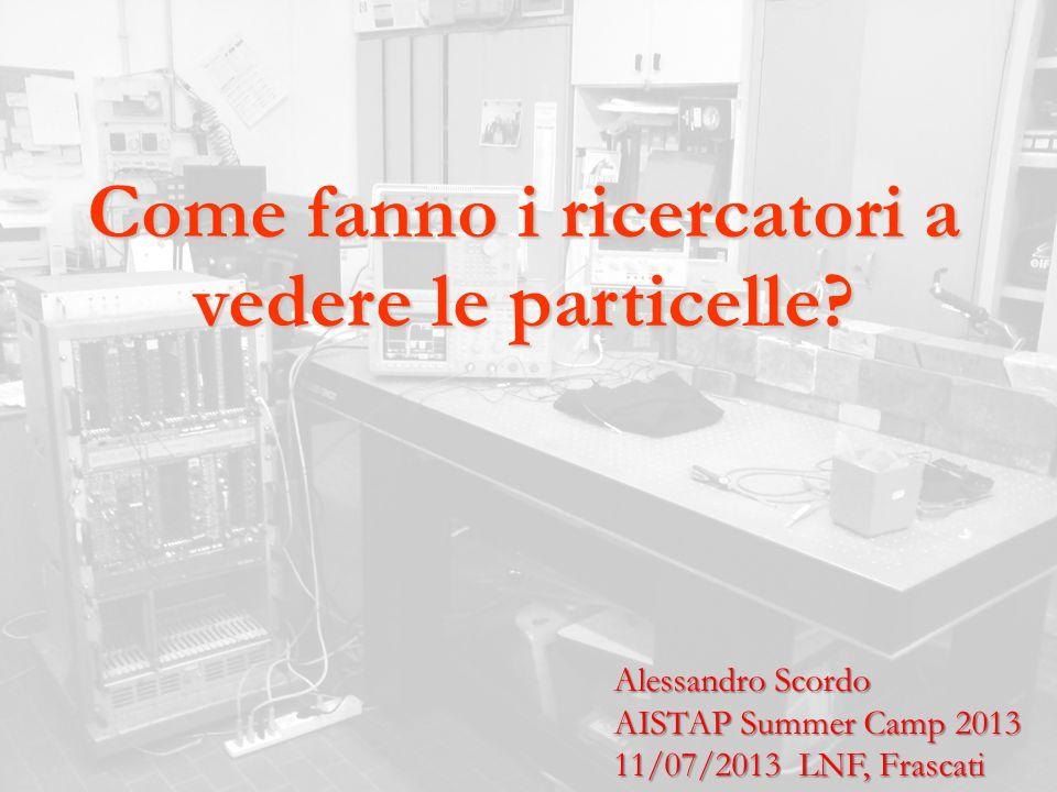 Come fanno i ricercatori a vedere le particelle? Alessandro Scordo AISTAP Summer Camp 2013 11/07/2013 LNF, Frascati