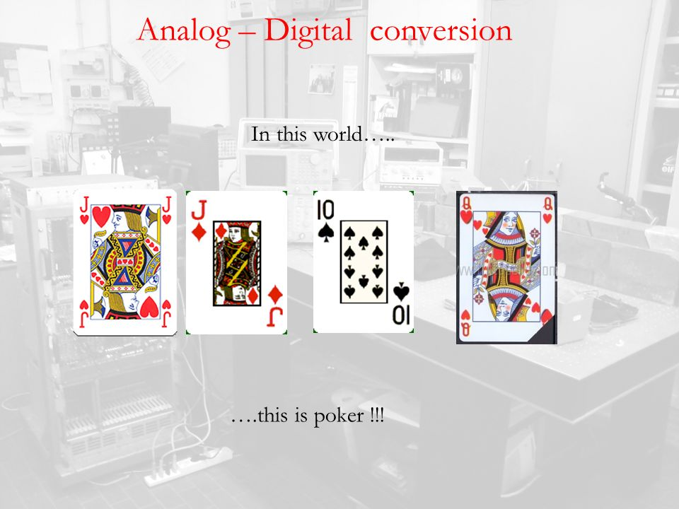 Analog – Digital conversion In this world….. ….this is poker !!!