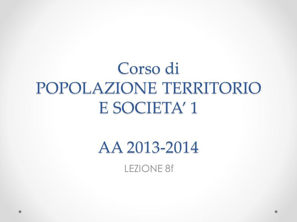 Corso di POPOLAZIONE TERRITORIO E SOCIETA 1 AA 2013-2014 LEZIONE 8f