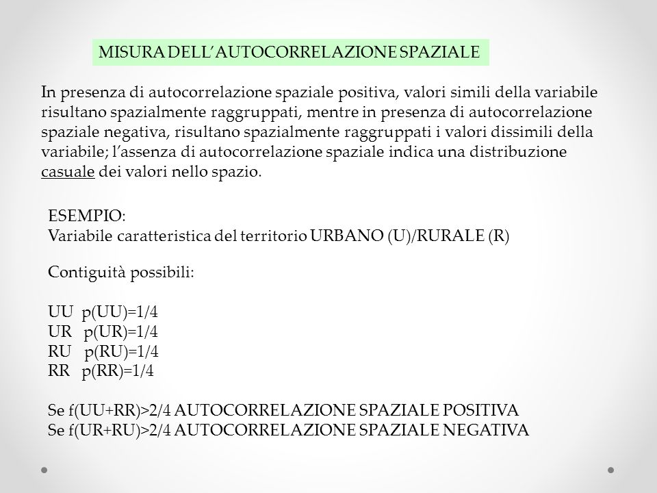 INDICE DI MORAN Applicabile a caratteri quantitativi ordinati su scala di intervallo o di rapporto Lindice I di Moran è analogo al coefficiente di correlazione e come esso varia da +1 (forte autocorrelazione spaziale) a 0 (assoluta casualità) a –1(forte autocorrelazione negativa)