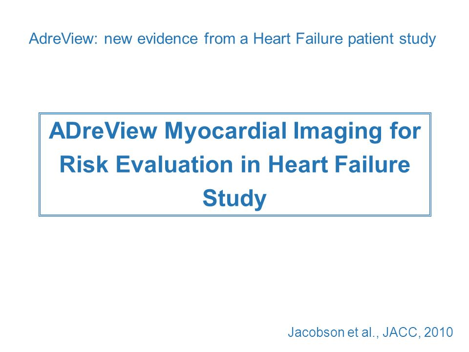 ADreView Myocardial Imaging for Risk Evaluation in Heart Failure Study Jacobson et al., JACC, 2010 AdreView: new evidence from a Heart Failure patient