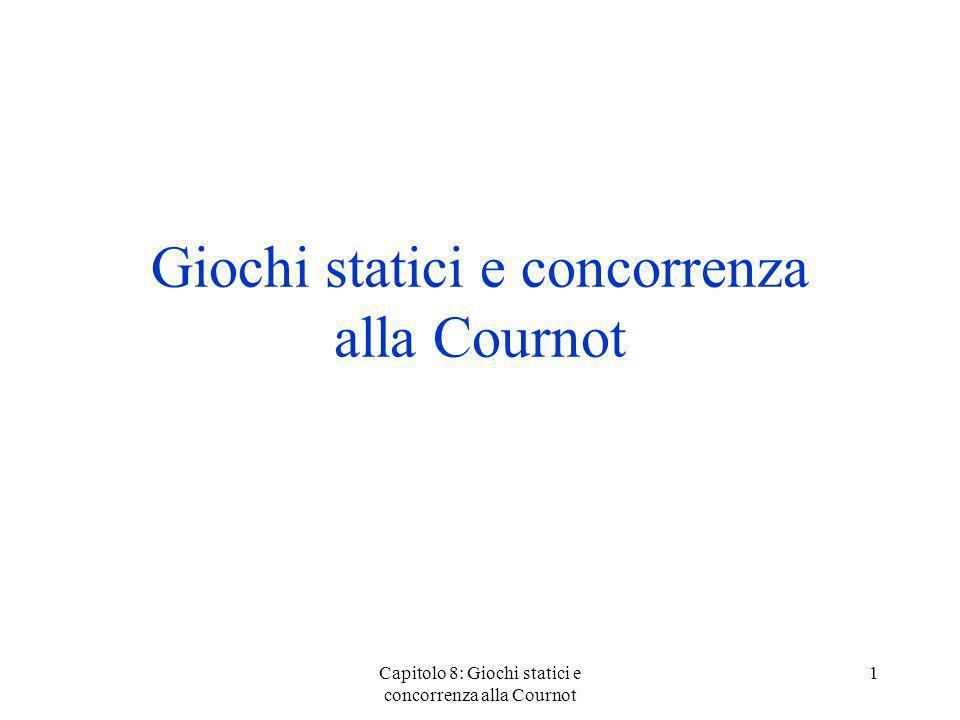 Capitolo 8: Giochi statici e concorrenza alla Cournot 1 Giochi statici e concorrenza alla Cournot