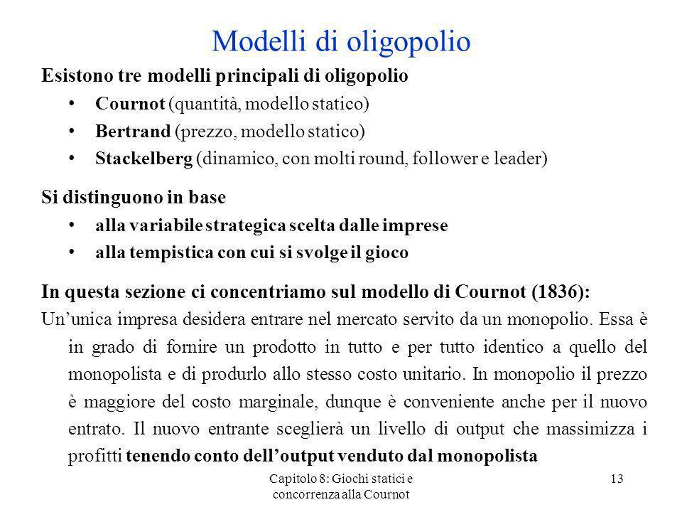 Modelli di oligopolio Esistono tre modelli principali di oligopolio Cournot (quantità, modello statico) Bertrand (prezzo, modello statico) Stackelberg