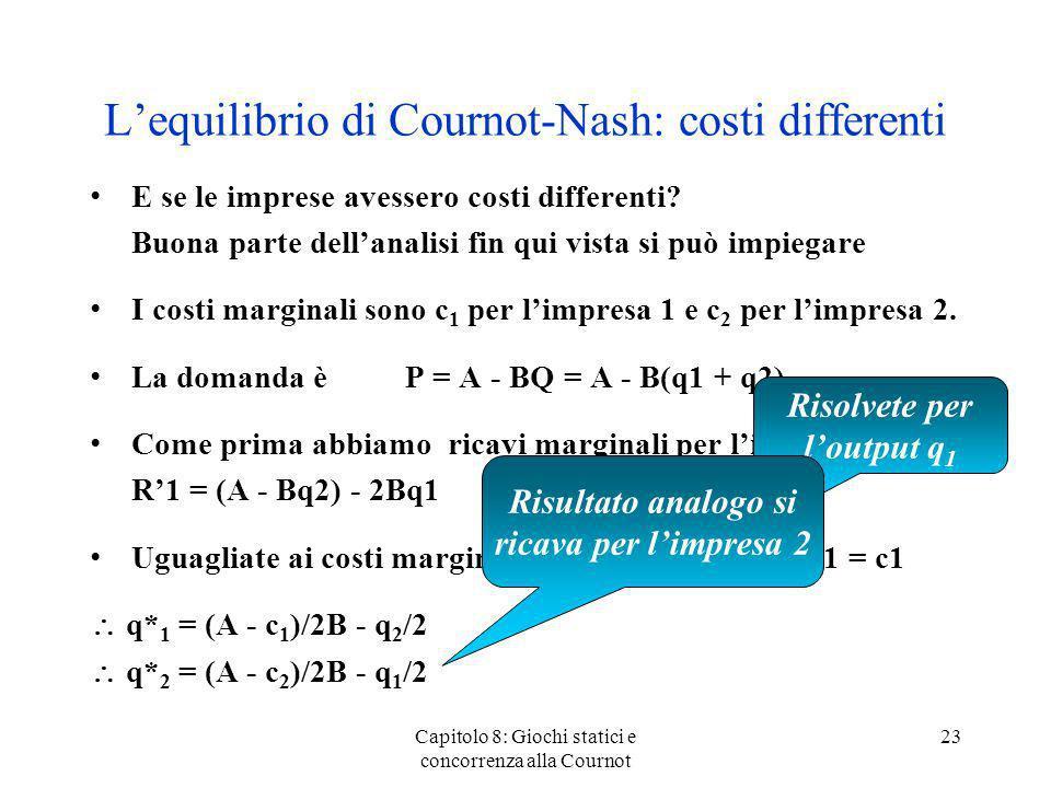 Lequilibrio di Cournot-Nash: costi differenti E se le imprese avessero costi differenti? Buona parte dellanalisi fin qui vista si può impiegare I cost