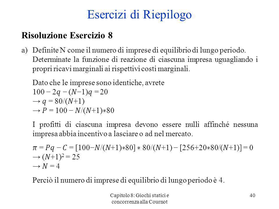 Capitolo 8: Giochi statici e concorrenza alla Cournot 40 Risoluzione Esercizio 8 a)Definite N come il numero di imprese di equilibrio di lungo periodo