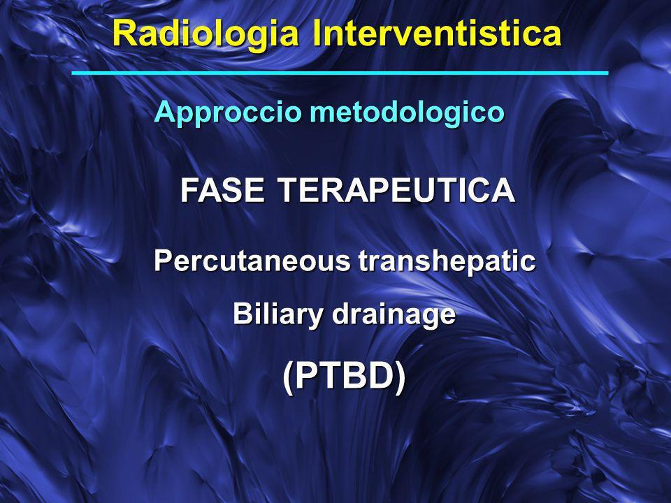 Radiologia Interventistica Approccio metodologico FASE TERAPEUTICA Percutaneous transhepatic Biliary drainage (PTBD)