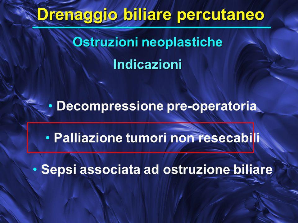 Indicazioni Drenaggio biliare percutaneo Decompressione pre-operatoria Palliazione tumori non resecabili Sepsi associata ad ostruzione biliare Ostruzioni neoplastiche