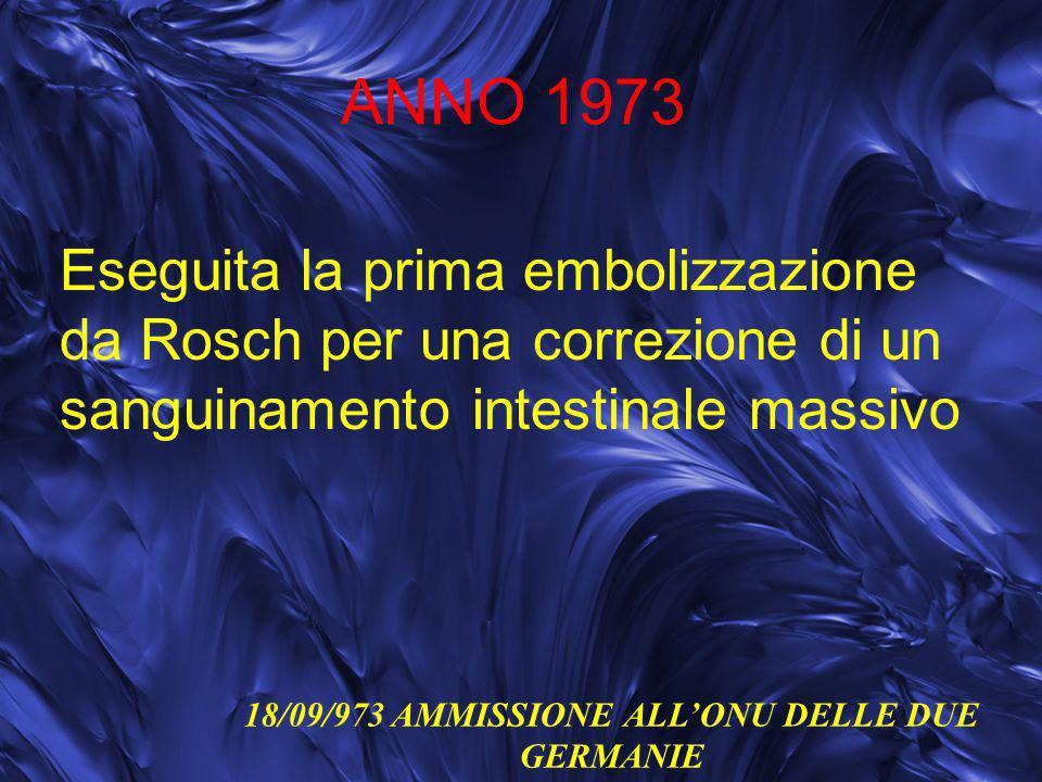 ANNO 1973 Eseguita la prima embolizzazione da Rosch per una correzione di un sanguinamento intestinale massivo 18/09/973 AMMISSIONE ALLONU DELLE DUE G