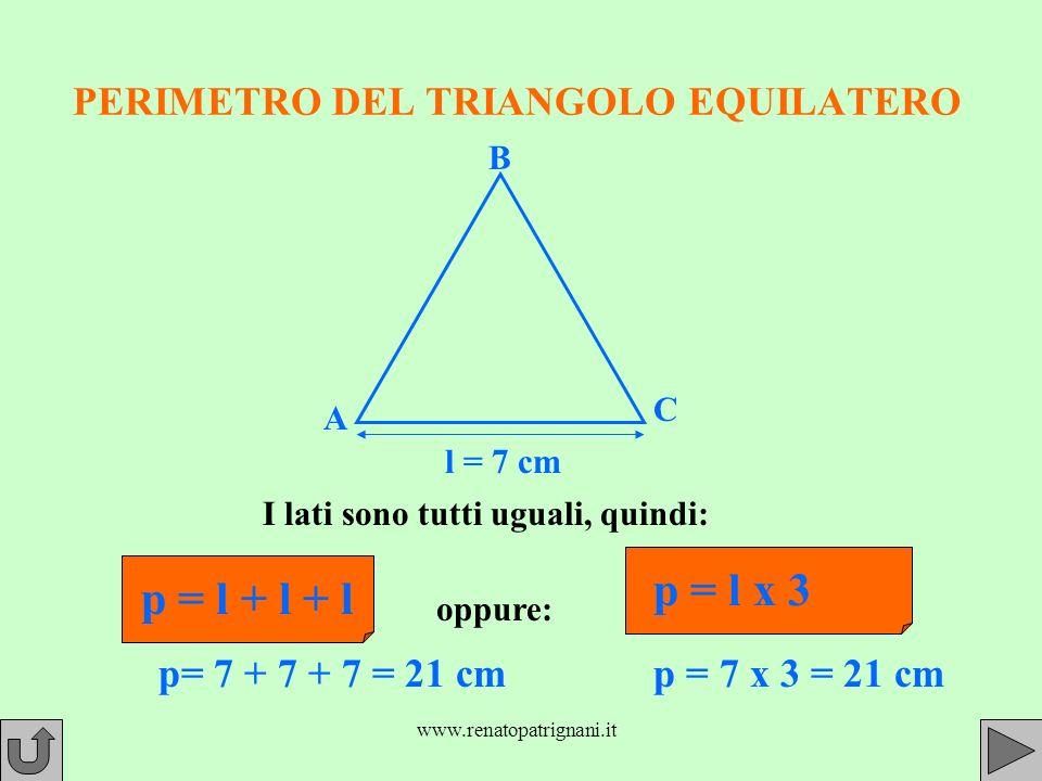 www.renatopatrignani.it PERIMETRO DEL TRIANGOLO EQUILATERO I lati sono tutti uguali, quindi: l = 7 cm p = l + l + l oppure: p = l x 3 p= 7 + 7 + 7 = 21 cmp = 7 x 3 = 21 cm A B C
