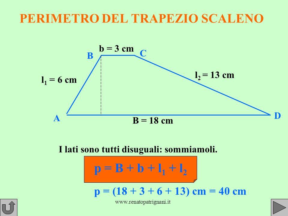 www.renatopatrignani.it PERIMETRO DEL TRAPEZIO SCALENO B = 18 cm b = 3 cm l 1 = 6 cm l 2 = 13 cm p = B + b + l 1 + l 2 I lati sono tutti disuguali: sommiamoli.