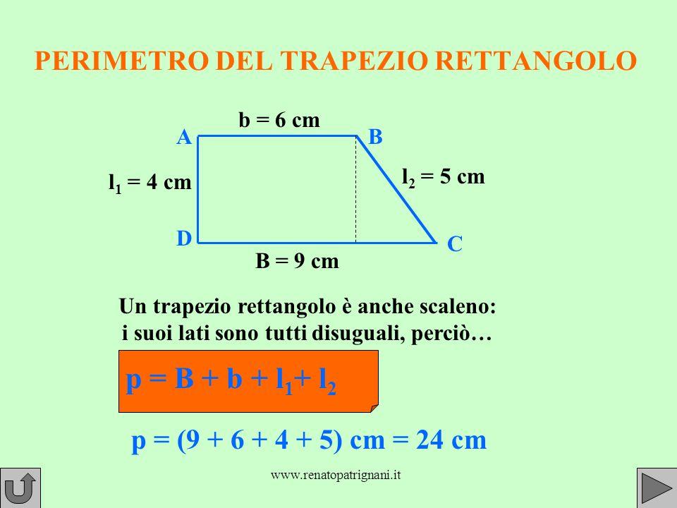 www.renatopatrignani.it PERIMETRO DEL TRAPEZIO RETTANGOLO l 1 = 4 cm B = 9 cm b = 6 cm l 2 = 5 cm Un trapezio rettangolo è anche scaleno: i suoi lati sono tutti disuguali, perciò… p = B + b + l 1 + l 2 p = (9 + 6 + 4 + 5) cm = 24 cm AB C D