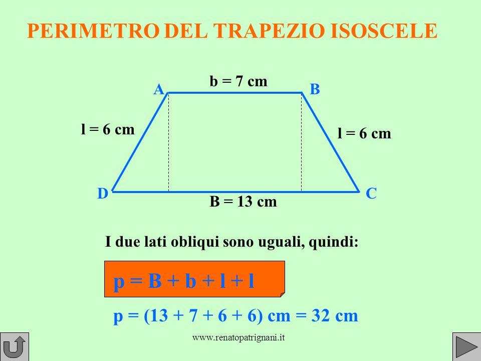 www.renatopatrignani.it PERIMETRO DEL TRAPEZIO ISOSCELE B = 13 cm b = 7 cm l = 6 cm l = 6 cm I due lati obliqui sono uguali, quindi: p = B + b + l + l p = (13 + 7 + 6 + 6) cm = 32 cm AB CD