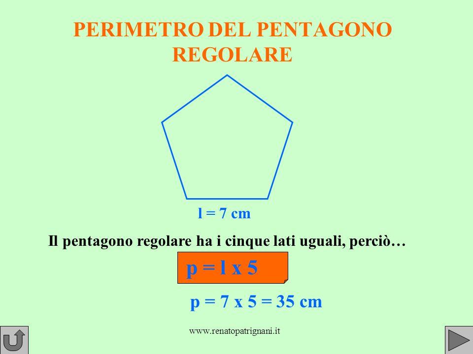 www.renatopatrignani.it PERIMETRO DEL PENTAGONO REGOLARE l = 7 cm Il pentagono regolare ha i cinque lati uguali, perciò… p = l x 5 p = 7 x 5 = 35 cm