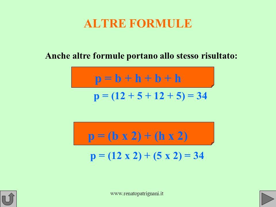 www.renatopatrignani.it ALTRE FORMULE Anche altre formule portano allo stesso risultato: p = b + h + b + h p = (12 + 5 + 12 + 5) = 34 p = (b x 2) + (h x 2) p = (12 x 2) + (5 x 2) = 34