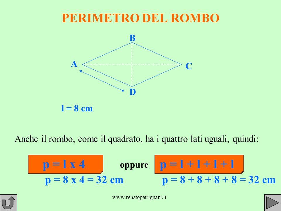www.renatopatrignani.it PERIMETRO DEL ROMBO l = 8 cm Anche il rombo, come il quadrato, ha i quattro lati uguali, quindi: p = l x 4 p = 8 x 4 = 32 cm oppure p = l + l + l + l p = 8 + 8 + 8 + 8 = 32 cm A B C D