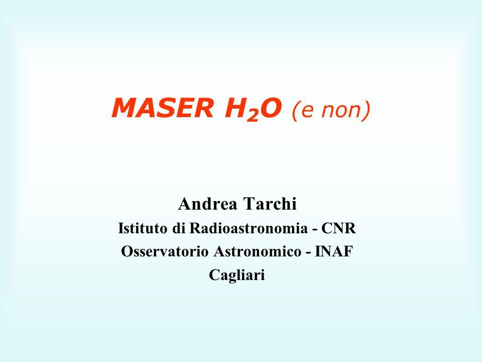 MASER H 2 O (e non) Andrea Tarchi Istituto di Radioastronomia - CNR Osservatorio Astronomico - INAF Cagliari
