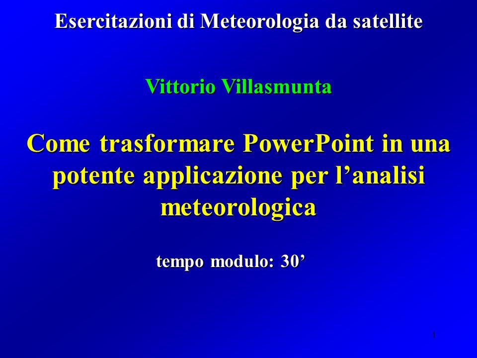 1 Come trasformare PowerPoint in una potente applicazione per lanalisi meteorologica Vittorio Villasmunta Esercitazioni di Meteorologia da satellite tempo modulo: 30