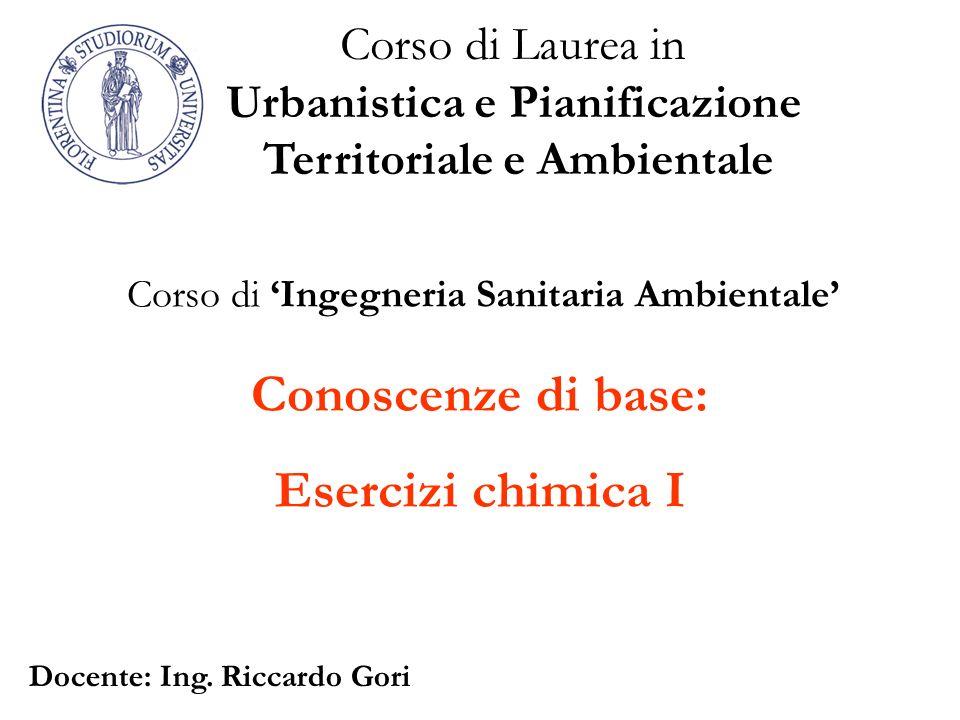 Conoscenze di base: Esercizi chimica I Corso di Laurea in Urbanistica e Pianificazione Territoriale e Ambientale Corso di Ingegneria Sanitaria Ambient