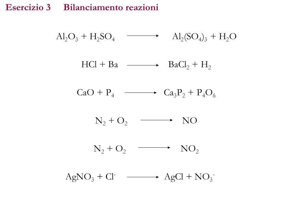 Esercizio 3Bilanciamento reazioni Al 2 O 3 + H 2 SO 4 Al 2 (SO 4 ) 3 + H 2 O HCl + BaBaCl 2 + H 2 CaO + P 4 Ca 3 P 2 + P 4 O 6 N 2 + O 2 NO AgNO 3 + C