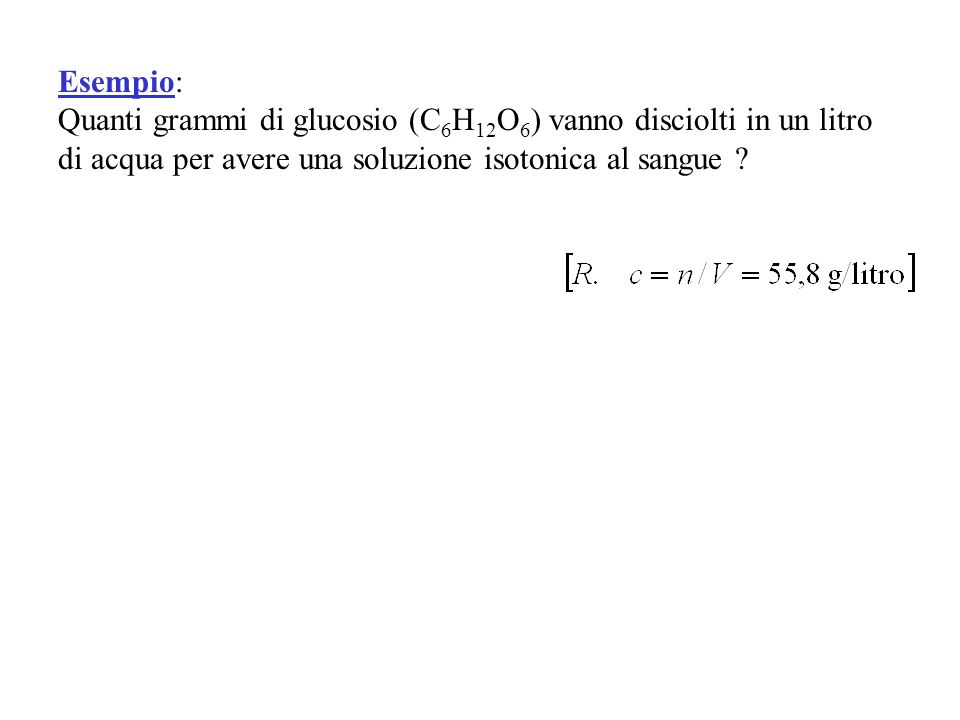 Esempio: Quanti grammi di glucosio (C 6 H 12 O 6 ) vanno disciolti in un litro di acqua per avere una soluzione isotonica al sangue ?