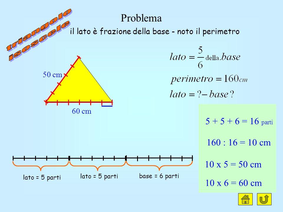 Problema lato = 5 parti base = 6 parti (60 cm) 60 : 6 = 10 cm 10 x 5 = 50 cm Il lato è frazione della base 50 cm