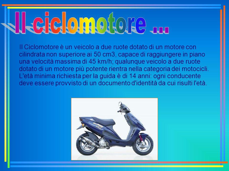 Il Ciclomotore è un veicolo a due ruote dotato di un motore con cilindrata non superiore ai 50 cm3, capace di raggiungere in piano una velocità massim