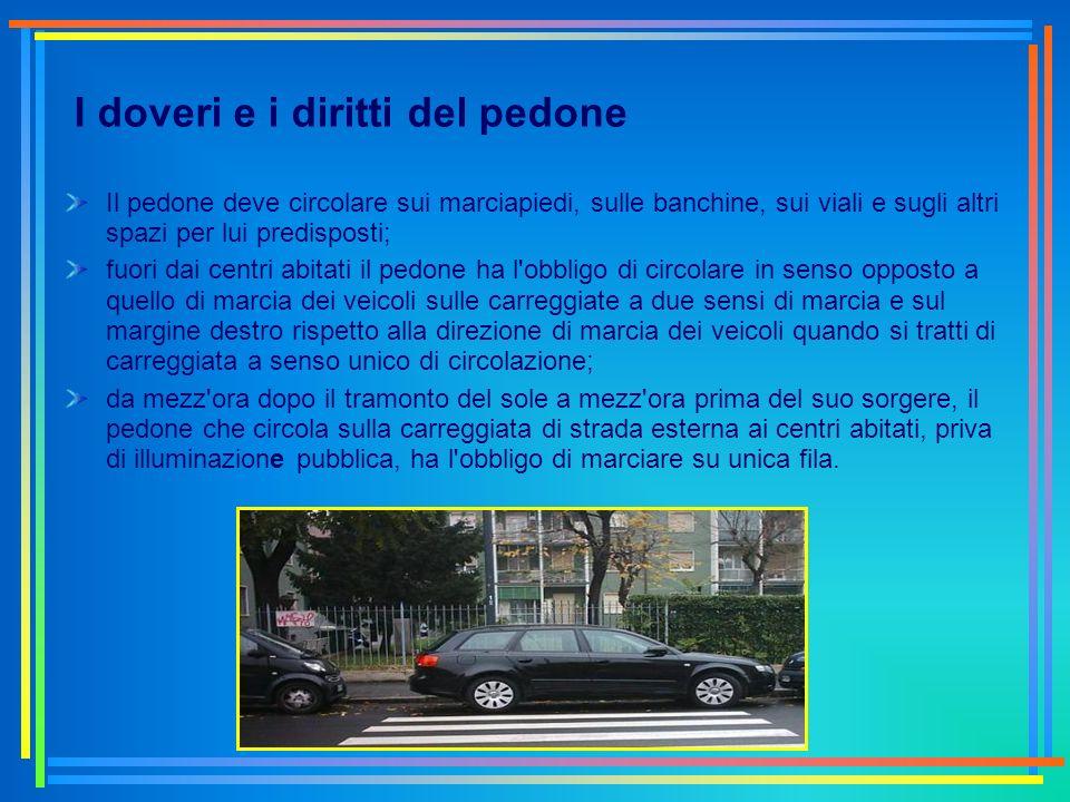 I doveri e i diritti del pedone Il pedone deve circolare sui marciapiedi, sulle banchine, sui viali e sugli altri spazi per lui predisposti; fuori dai