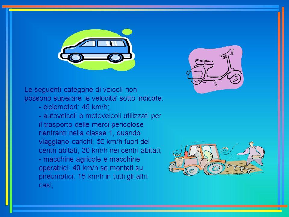 Le seguenti categorie di veicoli non possono superare le velocita' sotto indicate: - ciclomotori: 45 km/h; - autoveicoli o motoveicoli utilizzati per